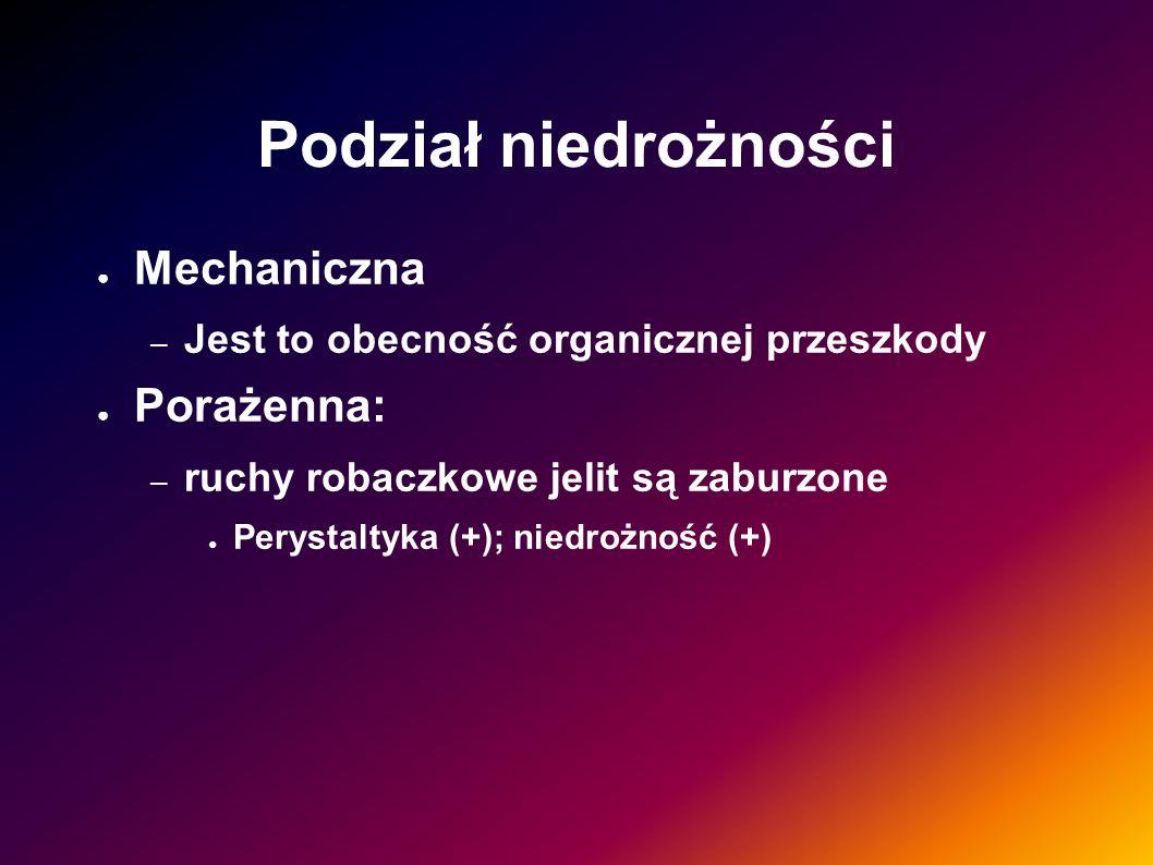 Podział niedrożności Mechaniczna – Jest to obecność organicznej przeszkody Porażenna: – ruchy robaczkowe jelit są zaburzone Perystaltyka (+); niedrożn