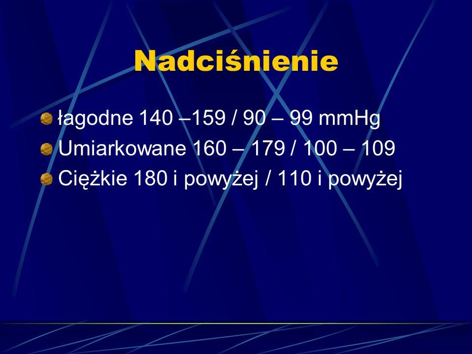 Nadciśnienie łagodne 140 –159 / 90 – 99 mmHg Umiarkowane 160 – 179 / 100 – 109 Ciężkie 180 i powyżej / 110 i powyżej
