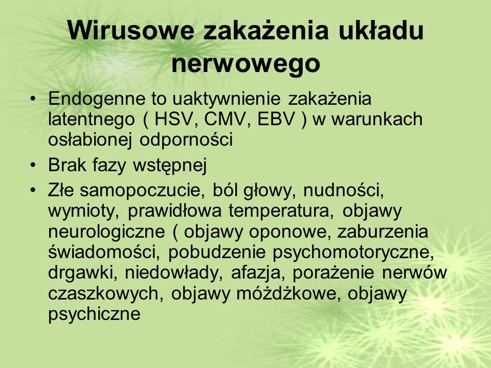 Wirusowe zakażenia układu nerwowego Endogenne to uaktywnienie zakażenia latentnego ( HSV, CMV, EBV ) w warunkach osłabionej odporności Brak fazy wstępnej Złe samopoczucie, ból głowy, nudności, wymioty, prawidłowa temperatura, objawy neurologiczne ( objawy oponowe, zaburzenia świadomości, pobudzenie psychomotoryczne, drgawki, niedowłady, afazja, porażenie nerwów czaszkowych, objawy móżdżkowe, objawy psychiczne