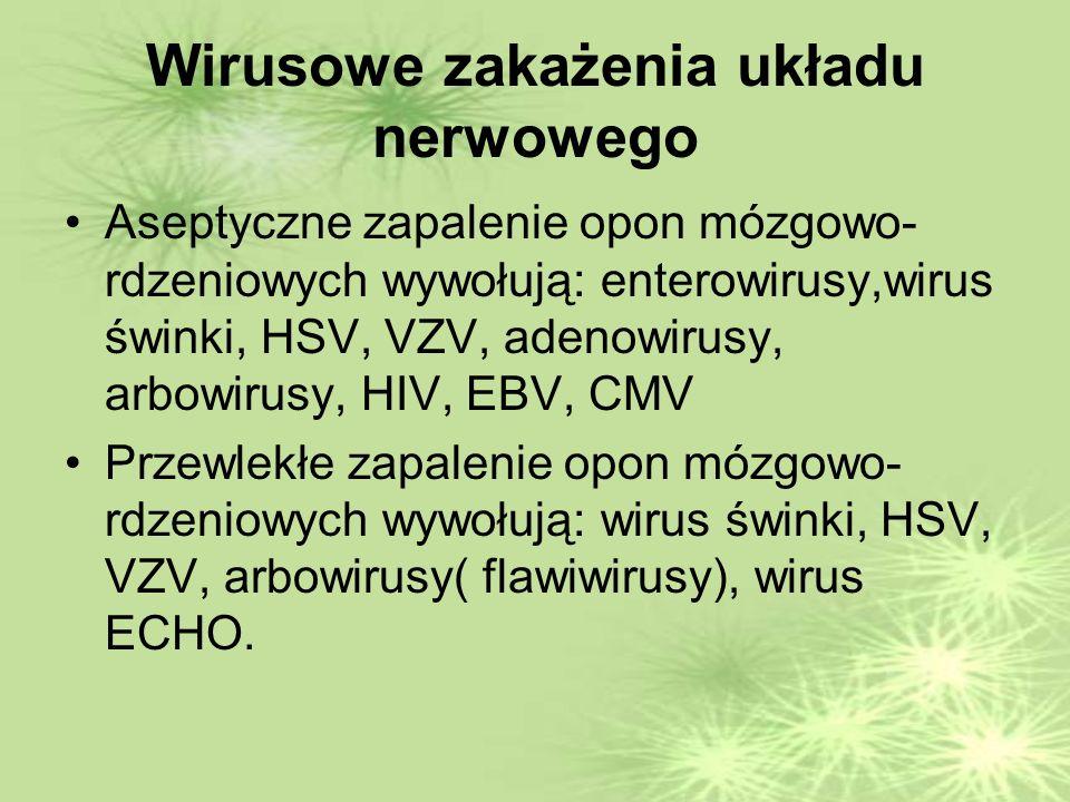 Wirusowe zakażenia układu nerwowego Aseptyczne zapalenie opon mózgowo- rdzeniowych wywołują: enterowirusy,wirus świnki, HSV, VZV, adenowirusy, arbowirusy, HIV, EBV, CMV Przewlekłe zapalenie opon mózgowo- rdzeniowych wywołują: wirus świnki, HSV, VZV, arbowirusy( flawiwirusy), wirus ECHO.