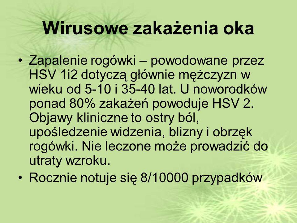 Wirusowe zakażenia oka Zapalenie rogówki – powodowane przez HSV 1i2 dotyczą głównie mężczyzn w wieku od 5-10 i 35-40 lat.