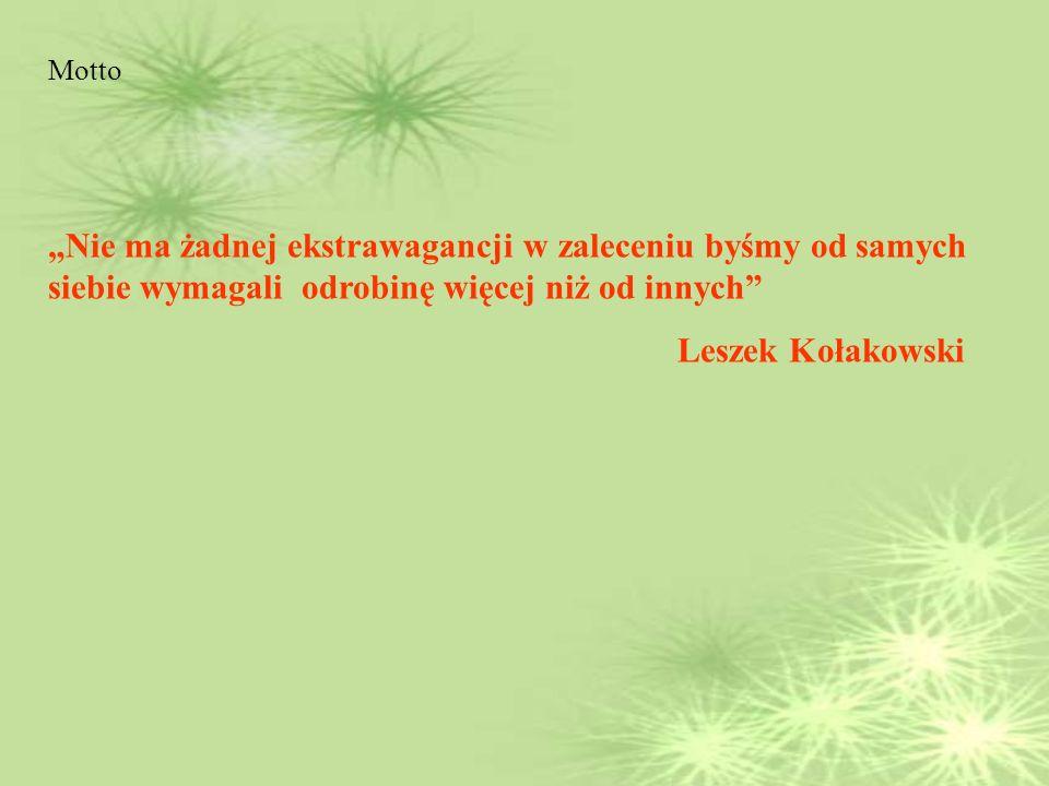 Motto Nie ma żadnej ekstrawagancji w zaleceniu byśmy od samych siebie wymagali odrobinę więcej niż od innych Leszek Kołakowski