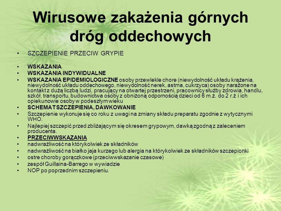 Wirusowe zakażenia górnych dróg oddechowych SZCZEPIENIE PRZECIW GRYPIE WSKAZANIA WSKAZANIA INDYWIDUALNE WSKAZANIA EPIDEMIOLOGICZNE osoby przewlekle chore (niewydolność układu krążenia, niewydolność układu oddechowego, niewydolność nerek, astma, cukrzyca) osoby narażone na kontakt z dużą liczbą ludzi, pracujący na otwartej przestrzeni, pracownicy służby zdrowia, handlu, szkół, transportu, budownictwa osoby z obniżoną odpornością dzieci od 6 m.ż.