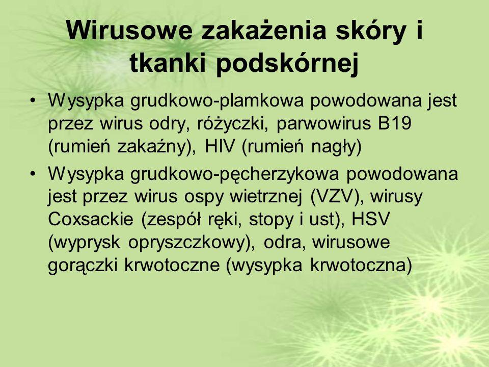 Wirusowe zakażenia skóry i tkanki podskórnej Wysypka grudkowo-plamkowa powodowana jest przez wirus odry, różyczki, parwowirus B19 (rumień zakaźny), HIV (rumień nagły) Wysypka grudkowo-pęcherzykowa powodowana jest przez wirus ospy wietrznej (VZV), wirusy Coxsackie (zespół ręki, stopy i ust), HSV (wyprysk opryszczkowy), odra, wirusowe gorączki krwotoczne (wysypka krwotoczna)