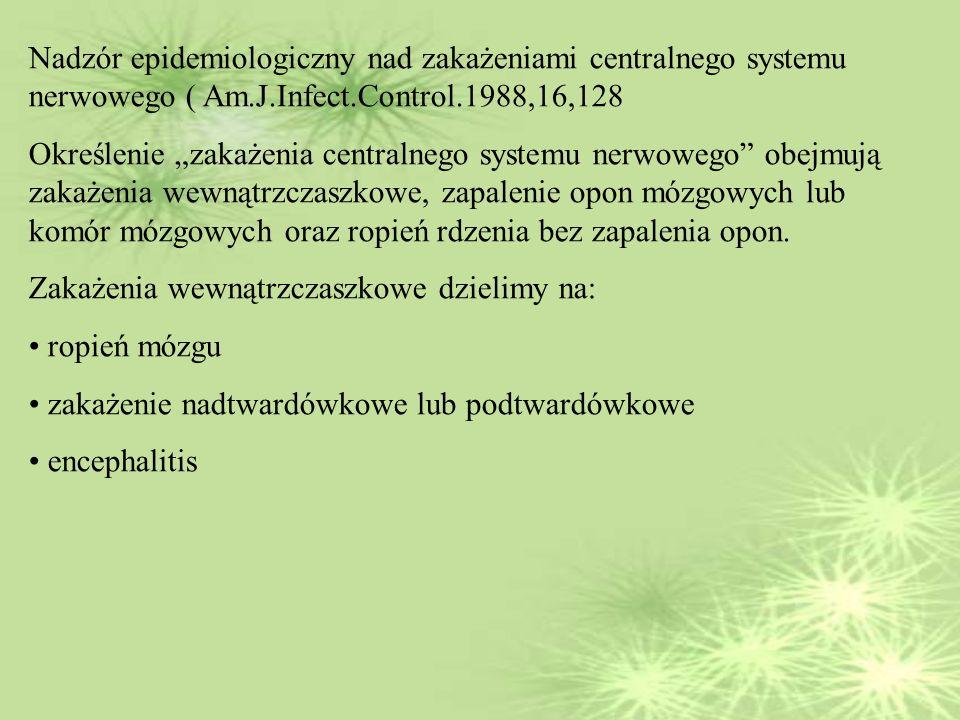 Nadzór epidemiologiczny nad zakażeniami centralnego systemu nerwowego ( Am.J.Infect.Control.1988,16,128 Określenie zakażenia centralnego systemu nerwowego obejmują zakażenia wewnątrzczaszkowe, zapalenie opon mózgowych lub komór mózgowych oraz ropień rdzenia bez zapalenia opon.