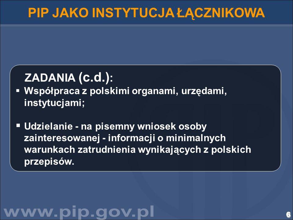 7777777777777777777777777777 PIP JAKO INSTYTUCJA ŁĄCZNIKOWA Do zadań Państwowej Inspekcji Pracy należy współpraca z urzędami państw członkowskich UE/EOG, odpowiedzialnymi za nadzorowanie warunków pracy i zatrudnienia, w szczególności: udzielanie informacji o warunkach zatrudnienia pracowników skierowanych do wykonywania pracy na terytorium państwa członkowskiego UE/EOG, na określony czas, przez pracodawcę mającego swoją siedzibę w RP, informowanie o stwierdzonych wykroczeniach przeciwko prawom pracowników skierowanych do wykonywania pracy na terytorium RP na określony czas przez pracodawcę mającego siedzibę w państwie będącym członkiem UE/EOG, wskazywanie organu nadzoru nad rynkiem pracy, właściwego do udzielania żądanej informacji ze względu na zakres jego działania.