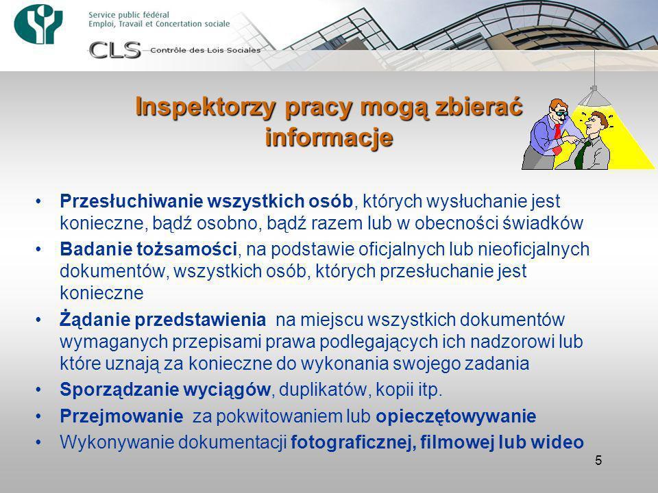 5 Inspektorzy pracy mogą zbierać informacje Przesłuchiwanie wszystkich osób, których wysłuchanie jest konieczne, bądź osobno, bądź razem lub w obecności świadków Badanie tożsamości, na podstawie oficjalnych lub nieoficjalnych dokumentów, wszystkich osób, których przesłuchanie jest konieczne Żądanie przedstawienia na miejscu wszystkich dokumentów wymaganych przepisami prawa podlegających ich nadzorowi lub które uznają za konieczne do wykonania swojego zadania Sporządzanie wyciągów, duplikatów, kopii itp.