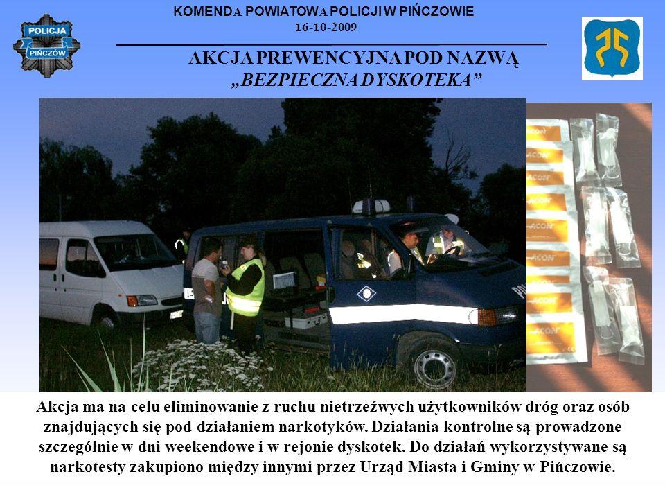 KOMEND A POWIATOW A POLICJI W PIŃCZOWIE 16-10-2009 AKCJA PREWENCYJNA POD NAZWĄ BEZPIECZNA DYSKOTEKA Akcja ma na celu eliminowanie z ruchu nietrzeźwych