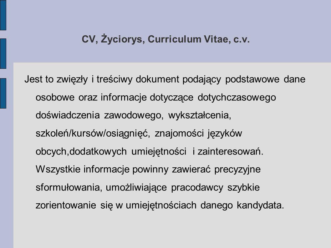 CV, Życiorys, Curriculum Vitae, c.v. Jest to zwięzły i treściwy dokument podający podstawowe dane osobowe oraz informacje dotyczące dotychczasowego do