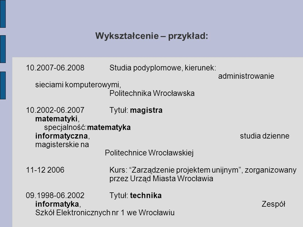 Wykształcenie – przykład: 10.2007-06.2008 Studia podyplomowe, kierunek: administrowanie sieciami komputerowymi, Politechnika Wrocławska 10.2002-06.200