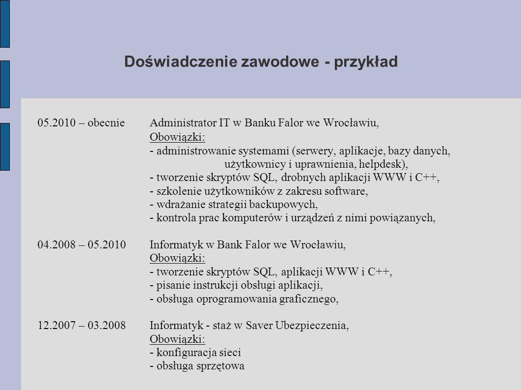 Doświadczenie zawodowe - przykład 05.2010 – obecnie Administrator IT w Banku Falor we Wrocławiu, Obowiązki: - administrowanie systemami (serwery, apli