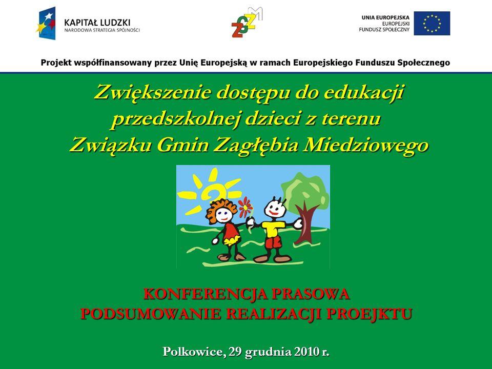 Zwiększenie dostępu do edukacji przedszkolnej dzieci z terenu Związku Gmin Zagłębia Miedziowego KONFERENCJA PRASOWA PODSUMOWANIE REALIZACJI PROEJKTU Polkowice, 29 grudnia 2010 r.
