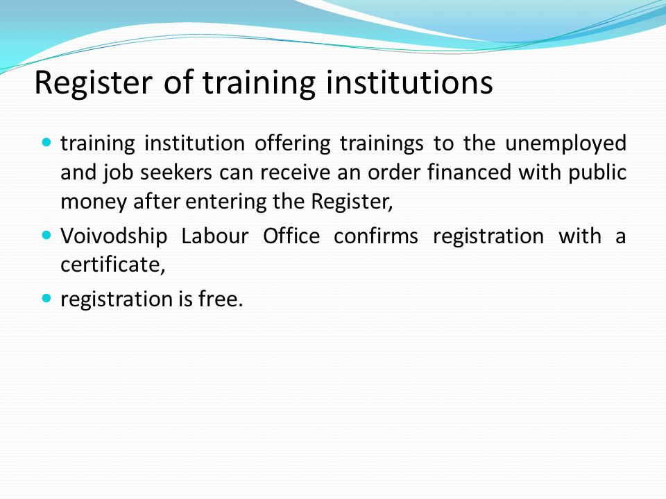 Register of training institutions training institution offering trainings to the unemployed and job seekers can receive an order financed with public money after entering the Register, Voivodship Labour Office confirms registration with a certificate, registration is free.
