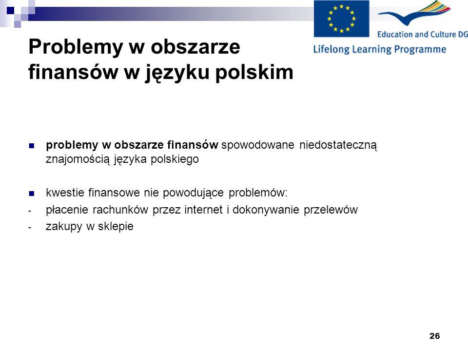 26 Problemy w obszarze finansów w języku polskim problemy w obszarze finansów spowodowane niedostateczną znajomością języka polskiego kwestie finansowe nie powodujące problemów: - płacenie rachunków przez internet i dokonywanie przelewów - zakupy w sklepie
