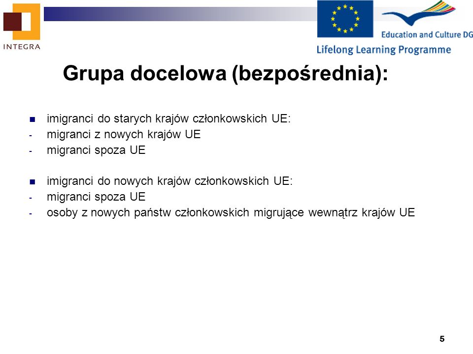 5 Grupa docelowa (bezpośrednia): imigranci do starych krajów członkowskich UE: - migranci z nowych krajów UE - migranci spoza UE imigranci do nowych krajów członkowskich UE: - migranci spoza UE - osoby z nowych państw członkowskich migrujące wewnątrz krajów UE