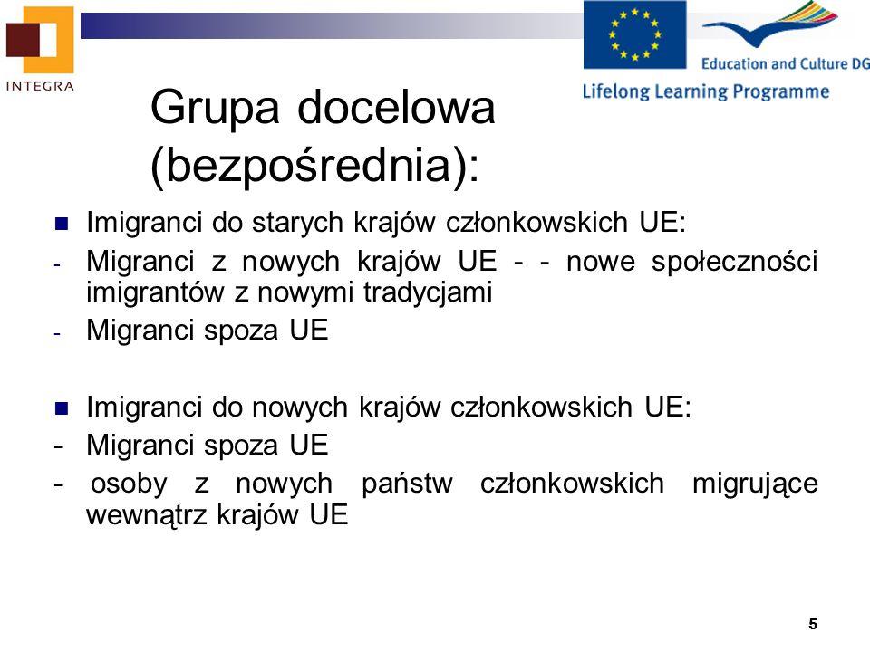 5 Grupa docelowa (bezpośrednia): Imigranci do starych krajów członkowskich UE: - Migranci z nowych krajów UE - - nowe społeczności imigrantów z nowymi tradycjami - Migranci spoza UE Imigranci do nowych krajów członkowskich UE: - Migranci spoza UE - osoby z nowych państw członkowskich migrujące wewnątrz krajów UE