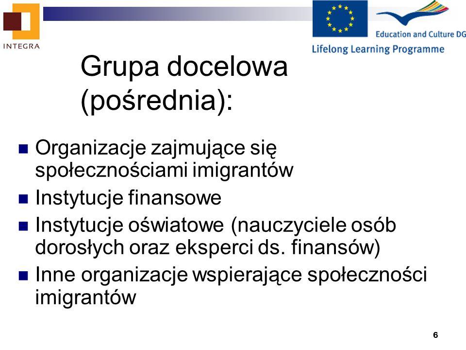 6 Grupa docelowa (pośrednia): Organizacje zajmujące się społecznościami imigrantów Instytucje finansowe Instytucje oświatowe (nauczyciele osób dorosłych oraz eksperci ds.