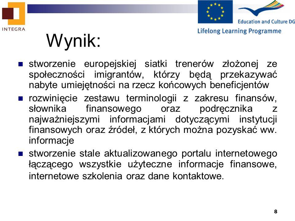 8 Wynik: stworzenie europejskiej siatki trenerów złożonej ze społeczności imigrantów, którzy będą przekazywać nabyte umiejętności na rzecz końcowych beneficjentów rozwinięcie zestawu terminologii z zakresu finansów, słownika finansowego oraz podręcznika z najważniejszymi informacjami dotyczącymi instytucji finansowych oraz źródeł, z których można pozyskać ww.