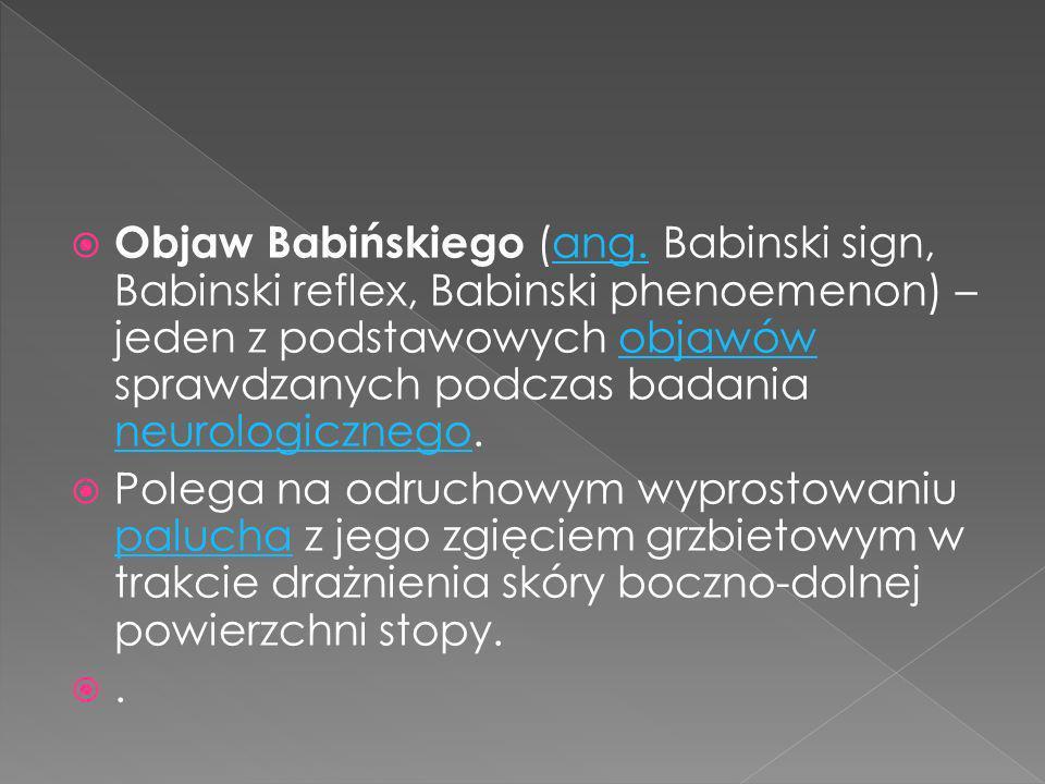 Objaw Babińskiego (ang. Babinski sign, Babinski reflex, Babinski phenoemenon) – jeden z podstawowych objawów sprawdzanych podczas badania neurologiczn