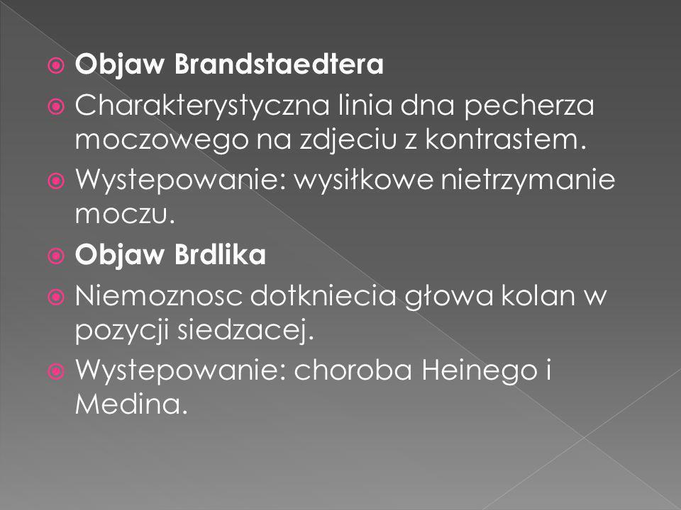 Objaw Brandstaedtera Charakterystyczna linia dna pecherza moczowego na zdjeciu z kontrastem. Wystepowanie: wysiłkowe nietrzymanie moczu. Objaw Brdlika