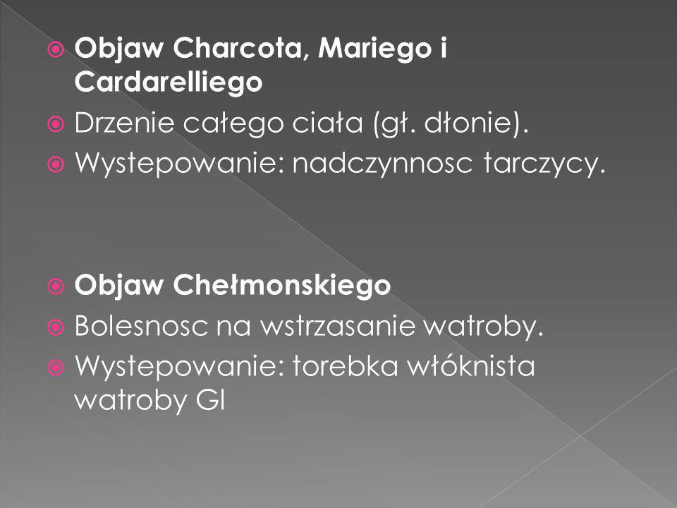 Objaw Charcota, Mariego i Cardarelliego Drzenie całego ciała (gł. dłonie). Wystepowanie: nadczynnosc tarczycy. Objaw Chełmonskiego Bolesnosc na wstrza