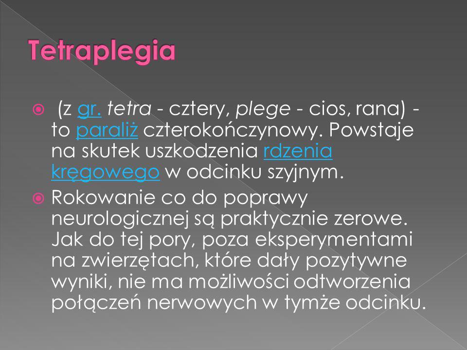 (z gr. tetra - cztery, plege - cios, rana) - to paraliż czterokończynowy. Powstaje na skutek uszkodzenia rdzenia kręgowego w odcinku szyjnym.gr.parali