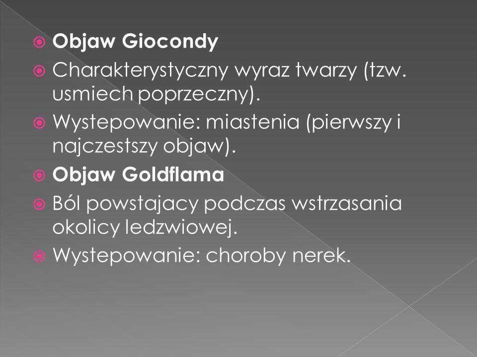 Objaw Giocondy Charakterystyczny wyraz twarzy (tzw. usmiech poprzeczny). Wystepowanie: miastenia (pierwszy i najczestszy objaw). Objaw Goldflama Ból p