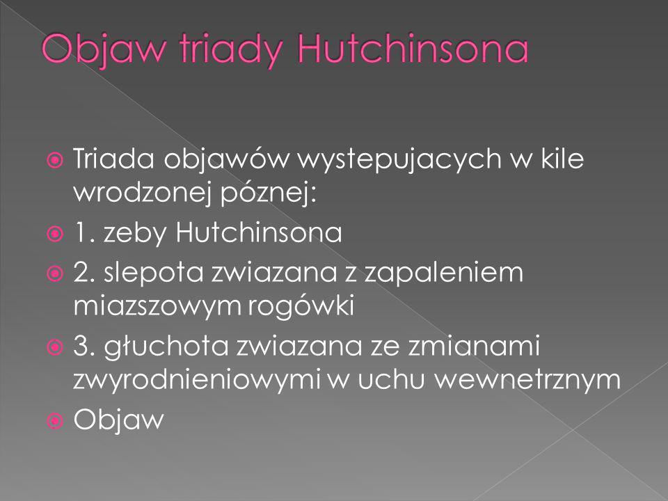 Triada objawów wystepujacych w kile wrodzonej póznej: 1. zeby Hutchinsona 2. slepota zwiazana z zapaleniem miazszowym rogówki 3. głuchota zwiazana ze