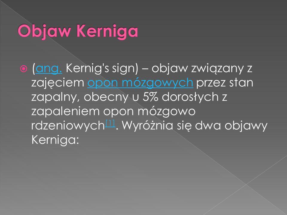 (ang. Kernig's sign) – objaw związany z zajęciem opon mózgowych przez stan zapalny, obecny u 5% dorosłych z zapaleniem opon mózgowo rdzeniowych [1]. W