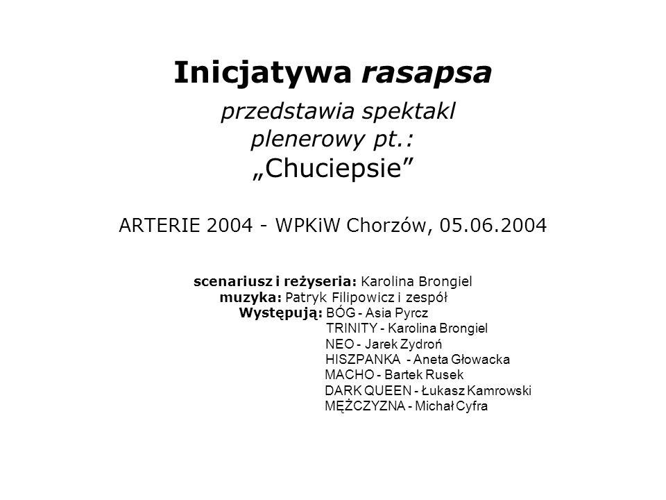 Inicjatywa rasapsa przedstawia spektakl plenerowy pt.: Chuciepsie ARTERIE 2004 - WPKiW Chorzów, 05.06.2004 scenariusz i reżyseria: Karolina Brongiel m