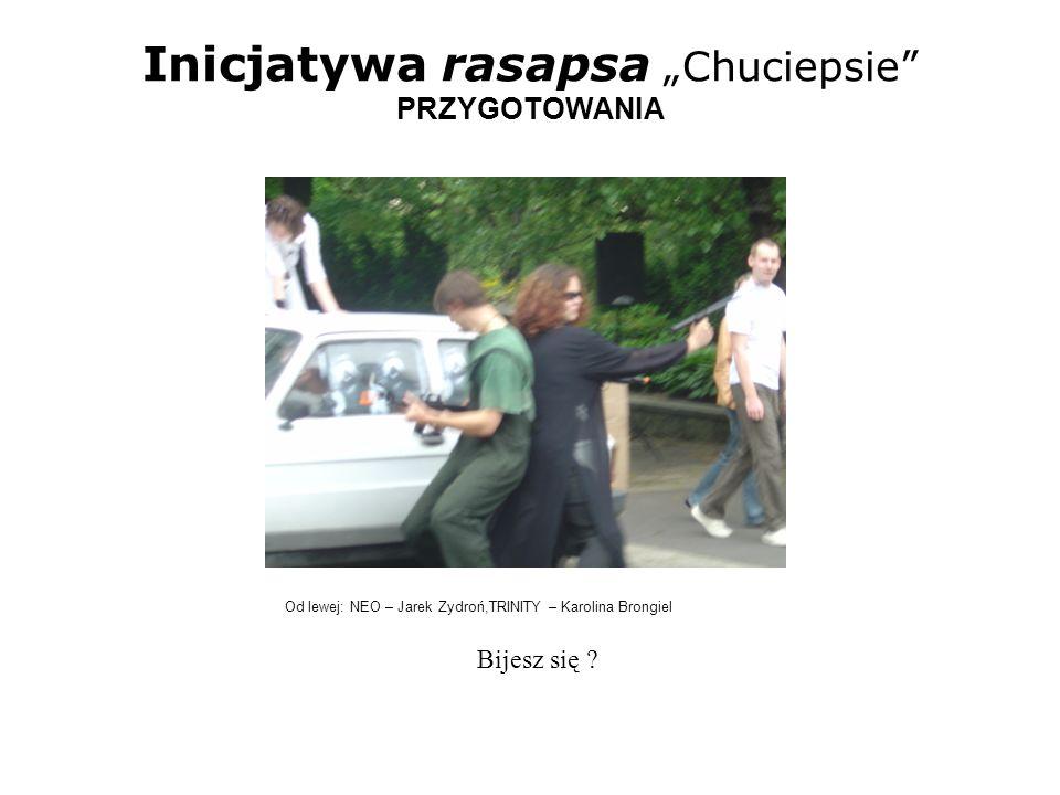 Inicjatywa rasapsa Chuciepsie PRZYGOTOWANIA Od lewej: NEO – Jarek Zydroń, BÓG –Asia Pyrcz, TRINITY – Karolina Brongiel przeeeestańcie….