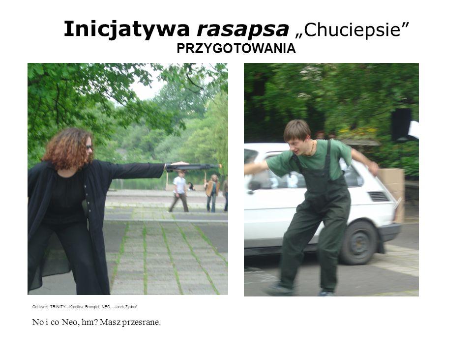 Inicjatywa rasapsa Chuciepsie PRZYGOTOWANIA Od lewej: TRINITY – Karolina Brongiel, NEO – Jarek Zydroń No i co Neo, hm? Masz przesrane.