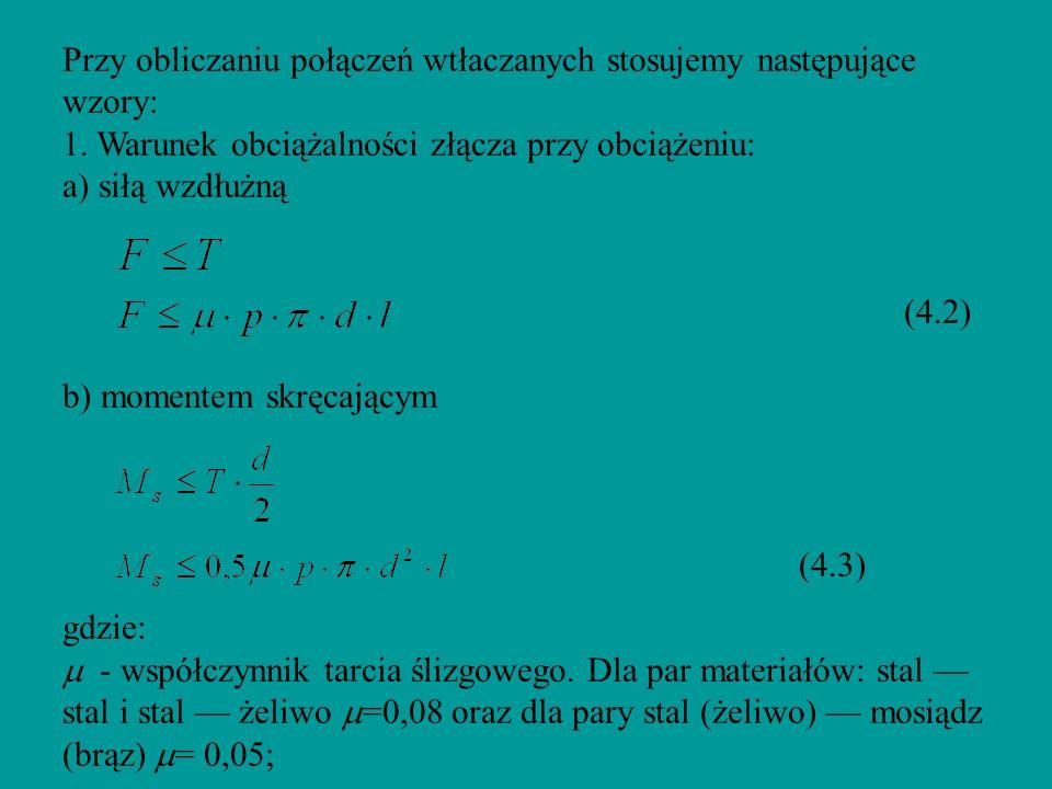 Przy obliczaniu połączeń wtłaczanych stosujemy następujące wzory: 1. Warunek obciążalności złącza przy obciążeniu: a) siłą wzdłużną (4.2) b) momentem