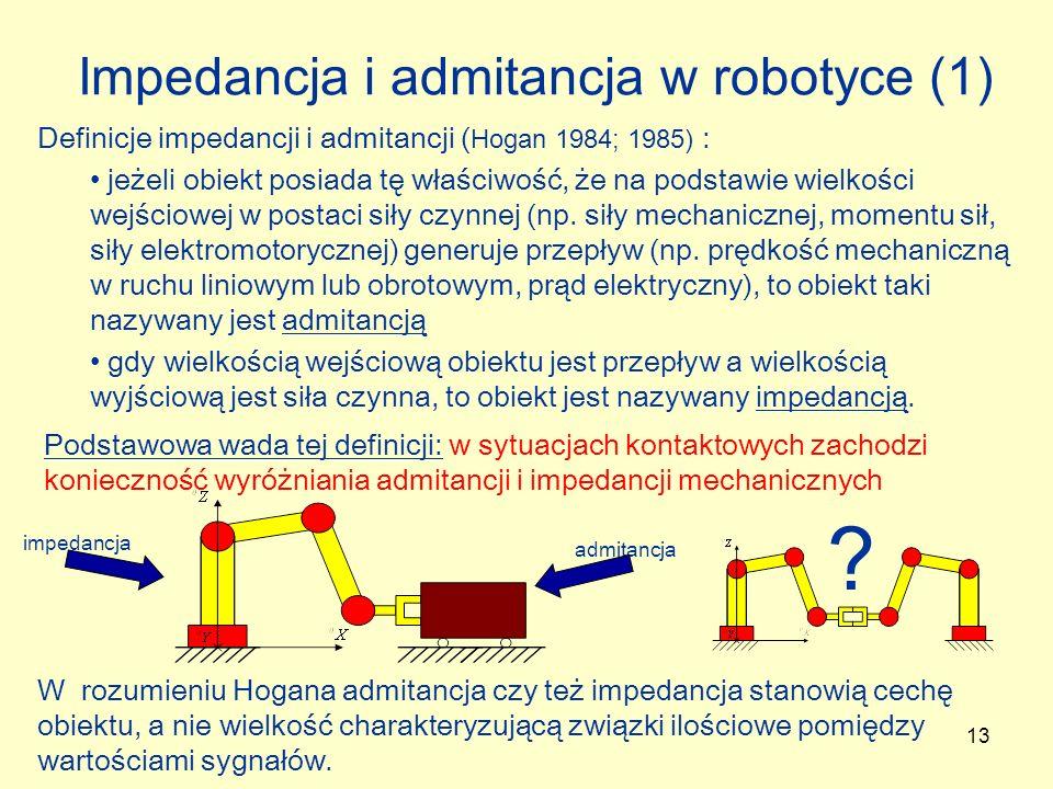 13 Impedancja i admitancja w robotyce (1) Definicje impedancji i admitancji ( Hogan 1984; 1985) : jeżeli obiekt posiada tę właściwość, że na podstawie