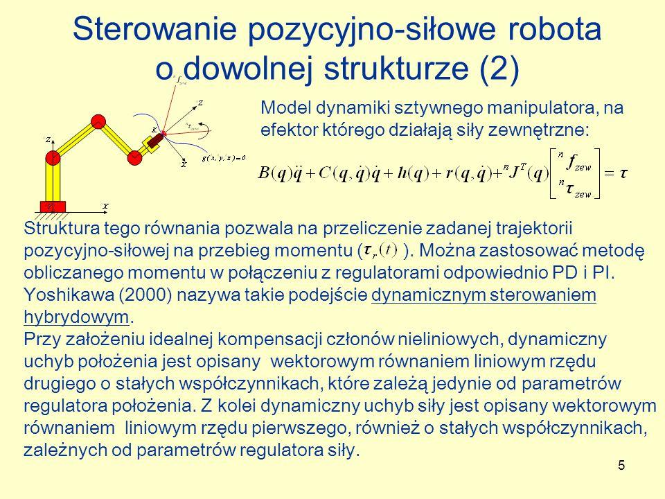 16 Sterowanie impedancyjne Przykład naturalnego sterowanie pozycyjnego, pozycyjno-siłowego i sterowania impedancyjnego: Won, Stramigioli i Hogan (1997): Sterowanie impedancyjne polega na sprecyzowaniu jaka impedancja w określonym miejscu kontaktu robota z otoczeniem jest pożądana i uzyskiwaniu w miarę możliwości takiej impedancji.