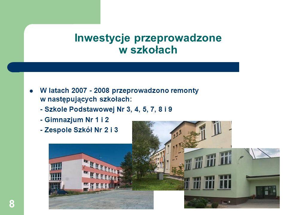 8 Inwestycje przeprowadzone w szkołach W latach 2007 - 2008 przeprowadzono remonty w następujących szkołach: - Szkole Podstawowej Nr 3, 4, 5, 7, 8 i 9 - Gimnazjum Nr 1 i 2 - Zespole Szkół Nr 2 i 3