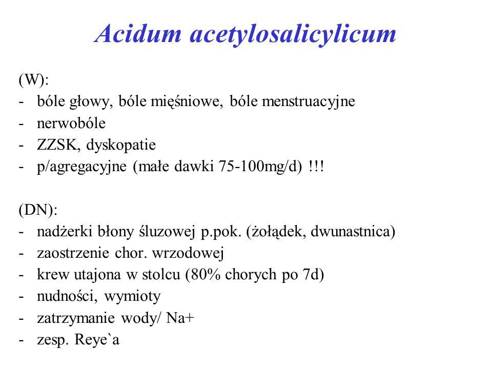 Acidum acetylosalicylicum (W): -bóle głowy, bóle mięśniowe, bóle menstruacyjne -nerwobóle -ZZSK, dyskopatie -p/agregacyjne (małe dawki 75-100mg/d) !!.