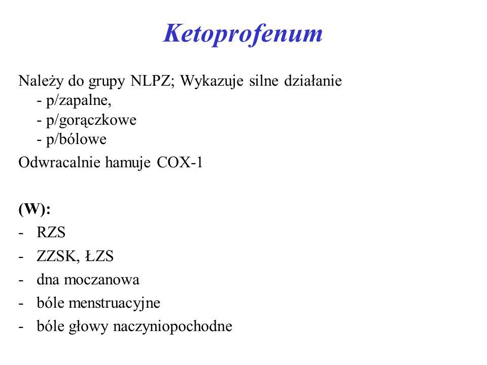 Ketoprofenum Należy do grupy NLPZ; Wykazuje silne działanie - p/zapalne, - p/gorączkowe - p/bólowe Odwracalnie hamuje COX-1 (W): -RZS -ZZSK, ŁZS -dna moczanowa -bóle menstruacyjne -bóle głowy naczyniopochodne