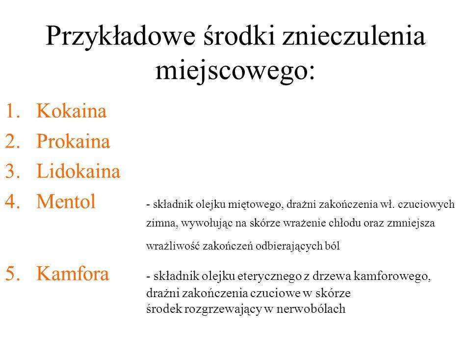 Przykładowe środki znieczulenia miejscowego: 1.Kokaina 2.Prokaina 3.Lidokaina 4.Mentol - składnik olejku miętowego, drażni zakończenia wł.