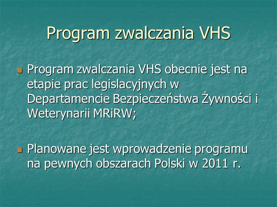 Program zwalczania VHS Program zwalczania VHS obecnie jest na etapie prac legislacyjnych w Departamencie Bezpieczeństwa Żywności i Weterynarii MRiRW;