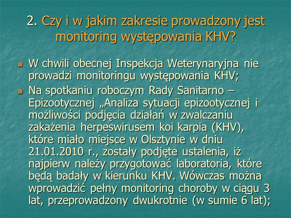 2. Czy i w jakim zakresie prowadzony jest monitoring występowania KHV? W chwili obecnej Inspekcja Weterynaryjna nie prowadzi monitoringu występowania