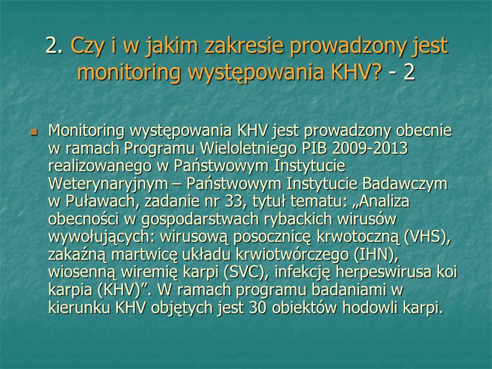 2. Czy i w jakim zakresie prowadzony jest monitoring występowania KHV? - 2 Monitoring występowania KHV jest prowadzony obecnie w ramach Programu Wielo