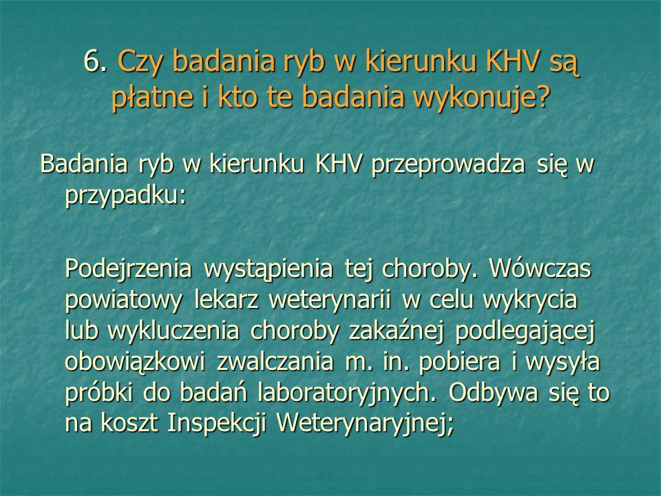 6. Czy badania ryb w kierunku KHV są płatne i kto te badania wykonuje? Badania ryb w kierunku KHV przeprowadza się w przypadku: Podejrzenia wystąpieni