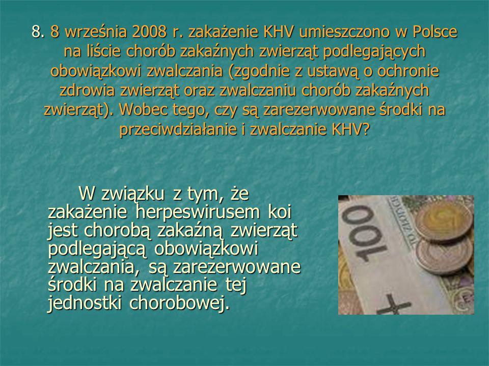 8. 8 września 2008 r. zakażenie KHV umieszczono w Polsce na liście chorób zakaźnych zwierząt podlegających obowiązkowi zwalczania (zgodnie z ustawą o