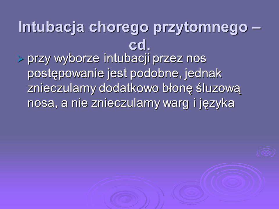 Intubacja chorego przytomnego – cd. przy wyborze intubacji przez nos postępowanie jest podobne, jednak znieczulamy dodatkowo błonę śluzową nosa, a nie