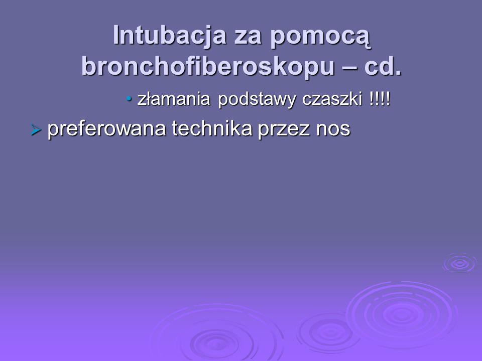 Intubacja za pomocą bronchofiberoskopu – cd. złamania podstawy czaszki !!!!złamania podstawy czaszki !!!! preferowana technika przez nos preferowana t