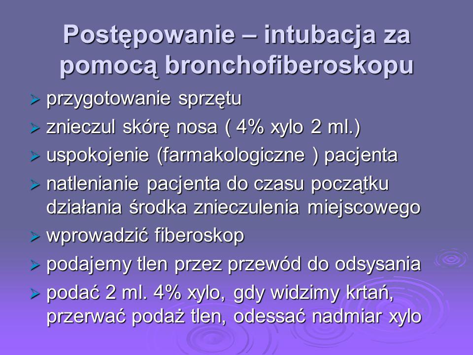 Postępowanie – intubacja za pomocą bronchofiberoskopu przygotowanie sprzętu przygotowanie sprzętu znieczul skórę nosa ( 4% xylo 2 ml.) znieczul skórę