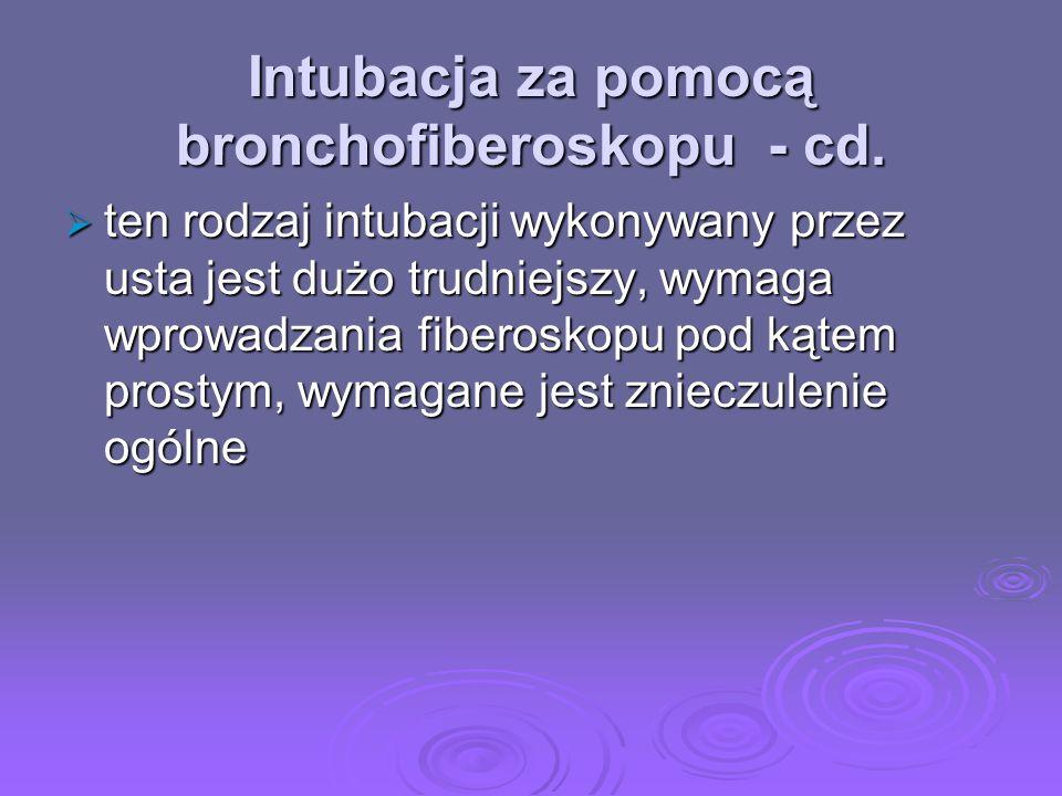 Intubacja za pomocą bronchofiberoskopu - cd. ten rodzaj intubacji wykonywany przez usta jest dużo trudniejszy, wymaga wprowadzania fiberoskopu pod kąt