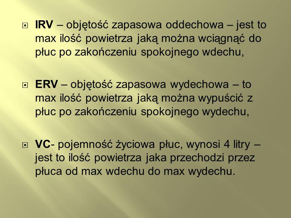 IRV – objętość zapasowa oddechowa – jest to max ilość powietrza jaką można wciągnąć do płuc po zakończeniu spokojnego wdechu, ERV – objętość zapasowa