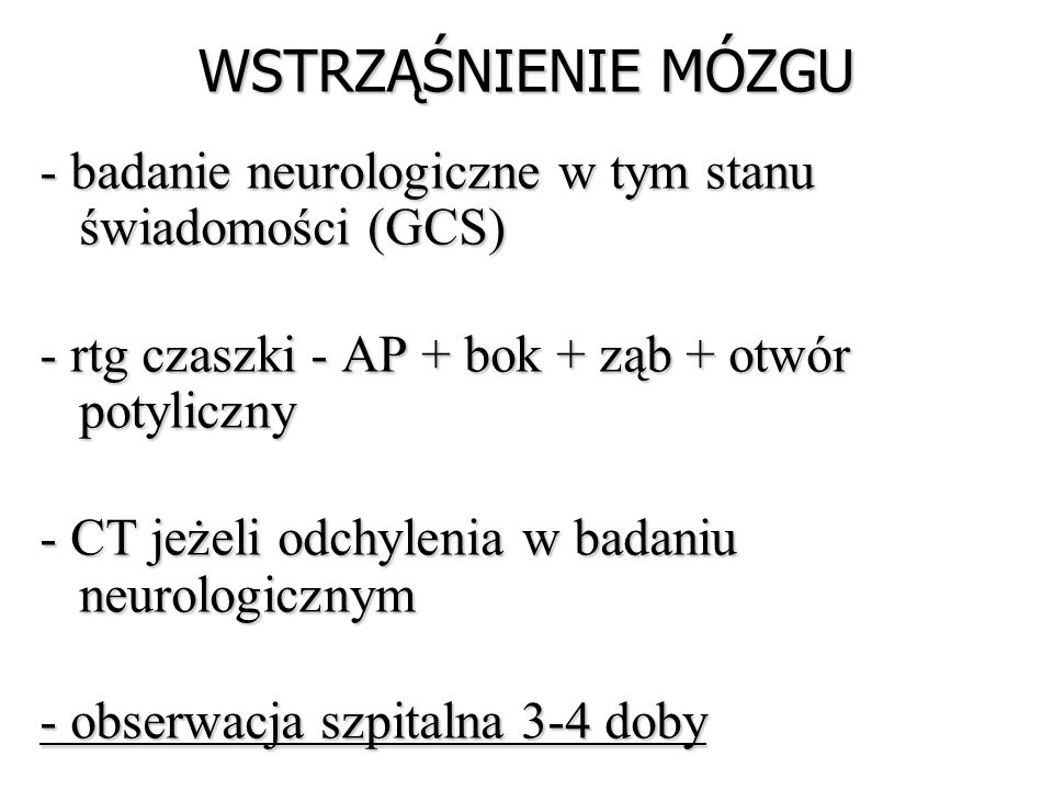 WSTRZĄŚNIENIE MÓZGU - badanie neurologiczne w tym stanu świadomości (GCS) - rtg czaszki - AP + bok + ząb + otwór potyliczny - CT jeżeli odchylenia w b